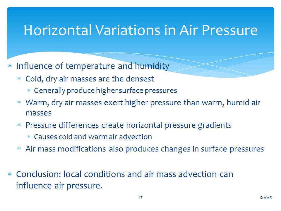 © AMS17  Influence of temperature and humidity  Cold, dry air masses are the densest  Generally produce higher surface pressures  Warm, dry air masses exert higher pressure than warm, humid air masses  Pressure differences create horizontal pressure gradients  Causes cold and warm air advection  Air mass modifications also produces changes in surface pressures  Conclusion: local conditions and air mass advection can influence air pressure.