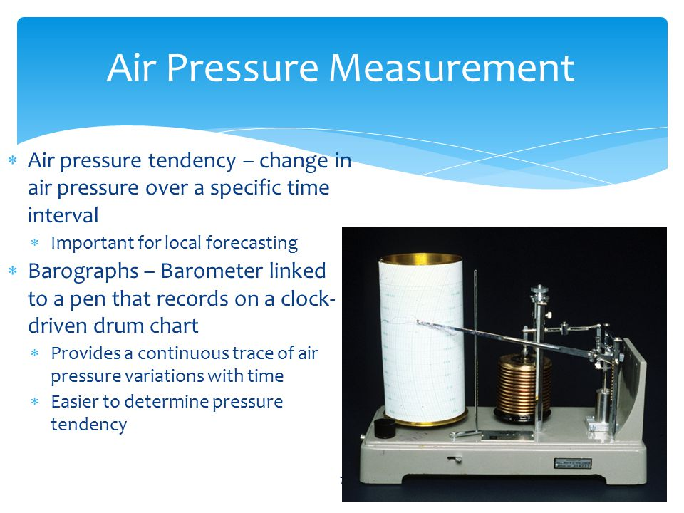  Air pressure tendency – change in air pressure over a specific time interval  Important for local forecasting  Barographs – Barometer linked to a pen that records on a clock- driven drum chart  Provides a continuous trace of air pressure variations with time  Easier to determine pressure tendency © AMS7