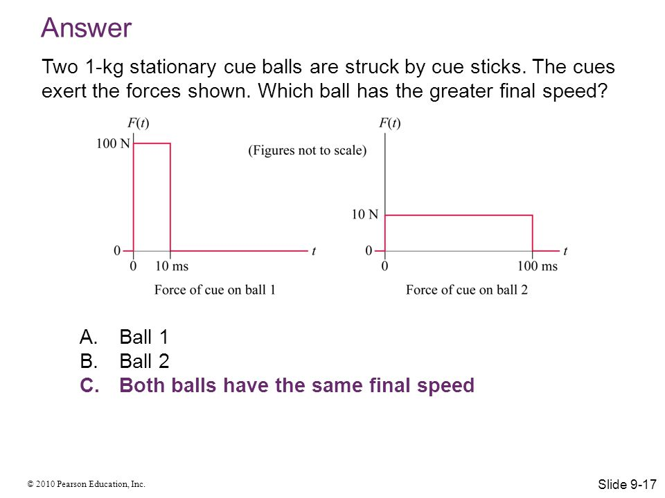 © 2010 Pearson Education, Inc. Two 1-kg stationary cue balls are struck by cue sticks. The cues exert the forces shown. Which ball has the greater fin