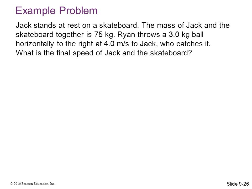 © 2010 Pearson Education, Inc. Example Problem Jack stands at rest on a skateboard. The mass of Jack and the skateboard together is 75 kg. Ryan throws