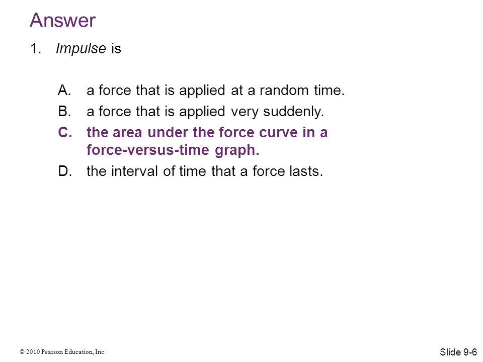 © 2010 Pearson Education, Inc. Answer 1. Impulse is A.a force that is applied at a random time. B.a force that is applied very suddenly. C.the area un