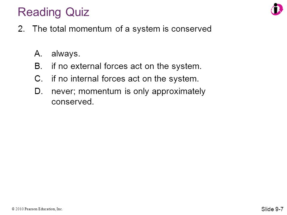 © 2010 Pearson Education, Inc. Reading Quiz 2.The total momentum of a system is conserved A.always. B.if no external forces act on the system. C.if no