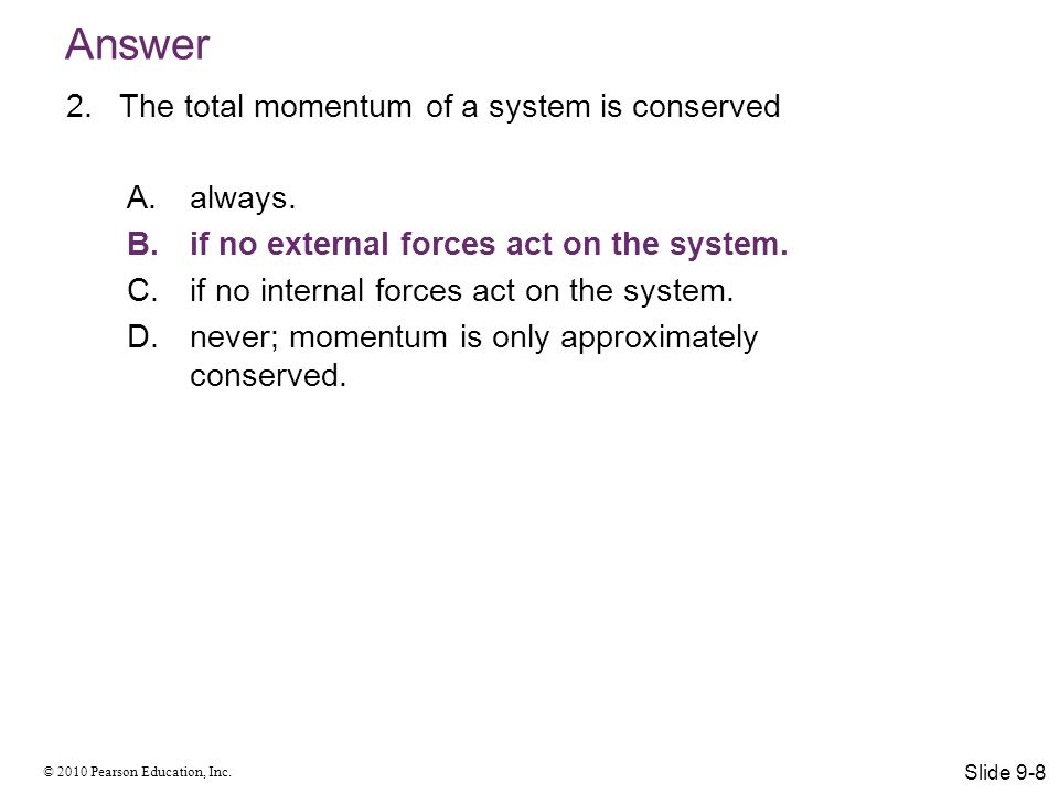 © 2010 Pearson Education, Inc. Answer 2.The total momentum of a system is conserved A.always. B.if no external forces act on the system. C.if no inter
