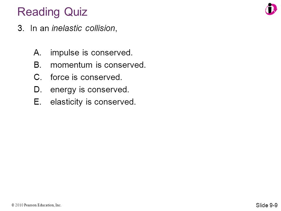 © 2010 Pearson Education, Inc. Reading Quiz 3.In an inelastic collision, A.impulse is conserved. B.momentum is conserved. C.force is conserved. D.ener