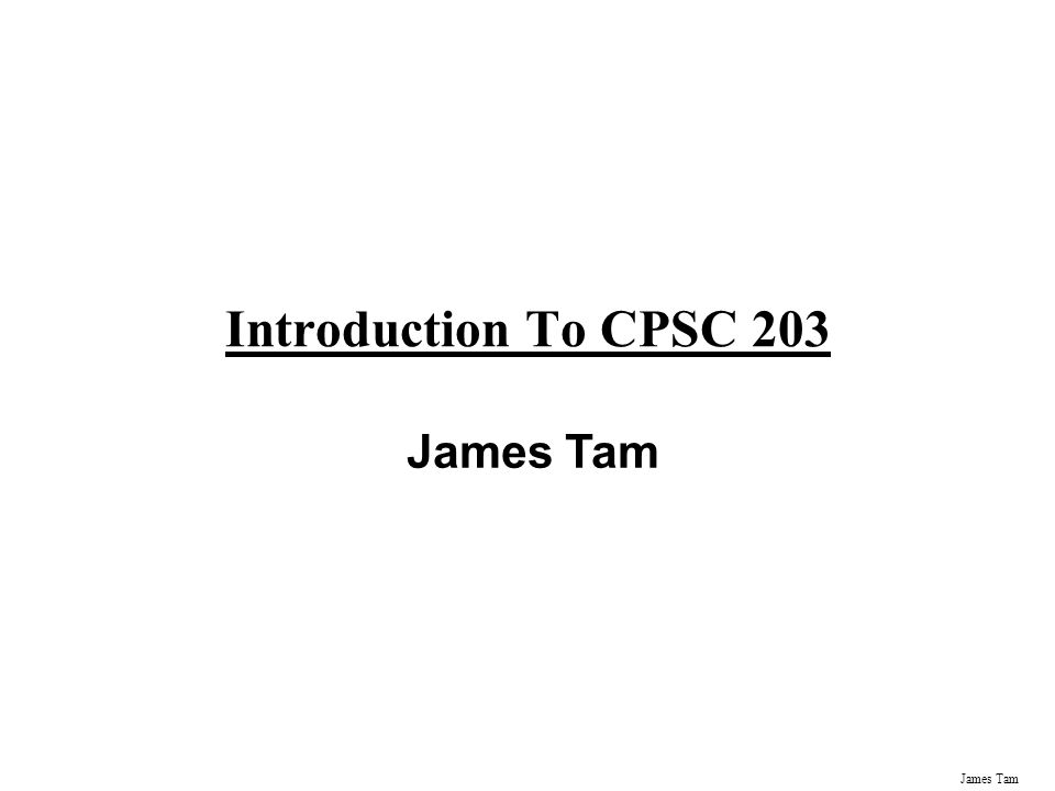 James Tam Introduction To CPSC 203 James Tam