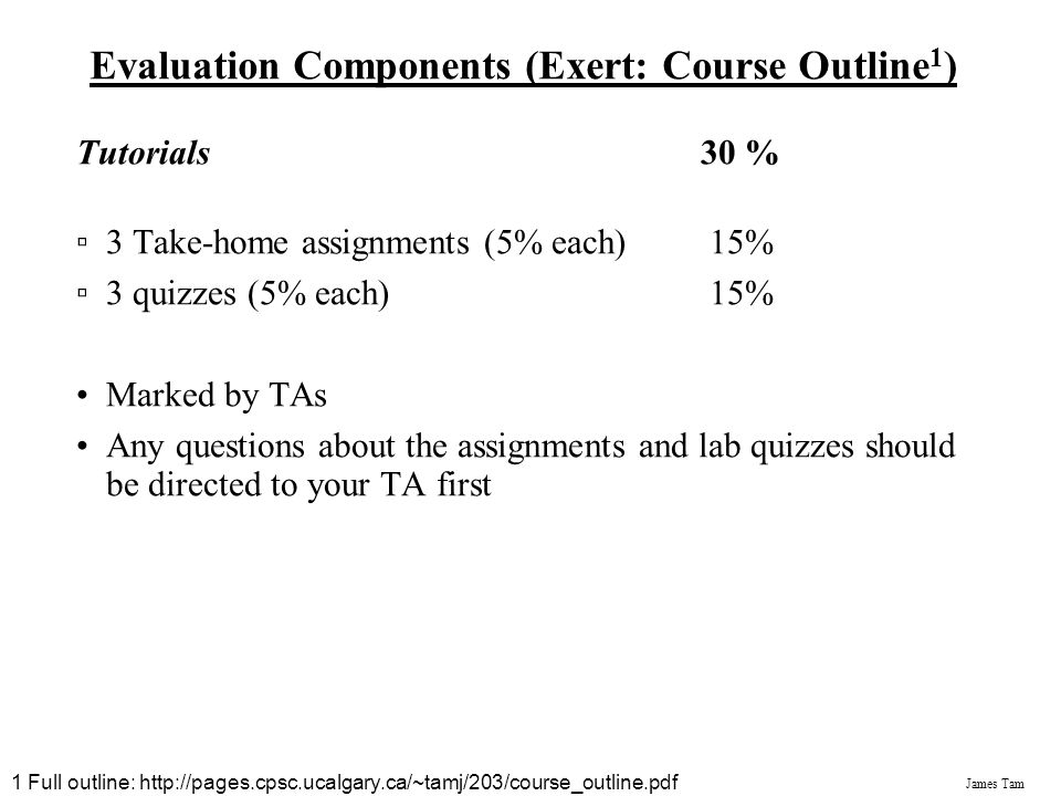 James Tam Evaluation Components (Exert: Course Outline 1 ) Midterm Exam 20 % (Fri. Oct. 26th at 19:00-21:00) Final Exam 40 % The final exam is cumulat
