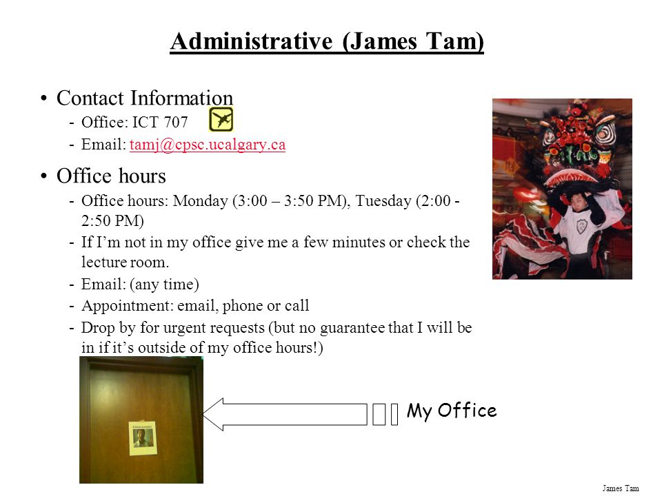 Administrative (James Tam) Contact Information -Office: ICT 707 -Email: tamj@cpsc.ucalgary.catamj@cpsc.ucalgary.ca Office hours -Office hours: Monday (3:00 – 3:50 PM), Tuesday (2:00 - 2:50 PM) -If I'm not in my office give me a few minutes or check the lecture room.