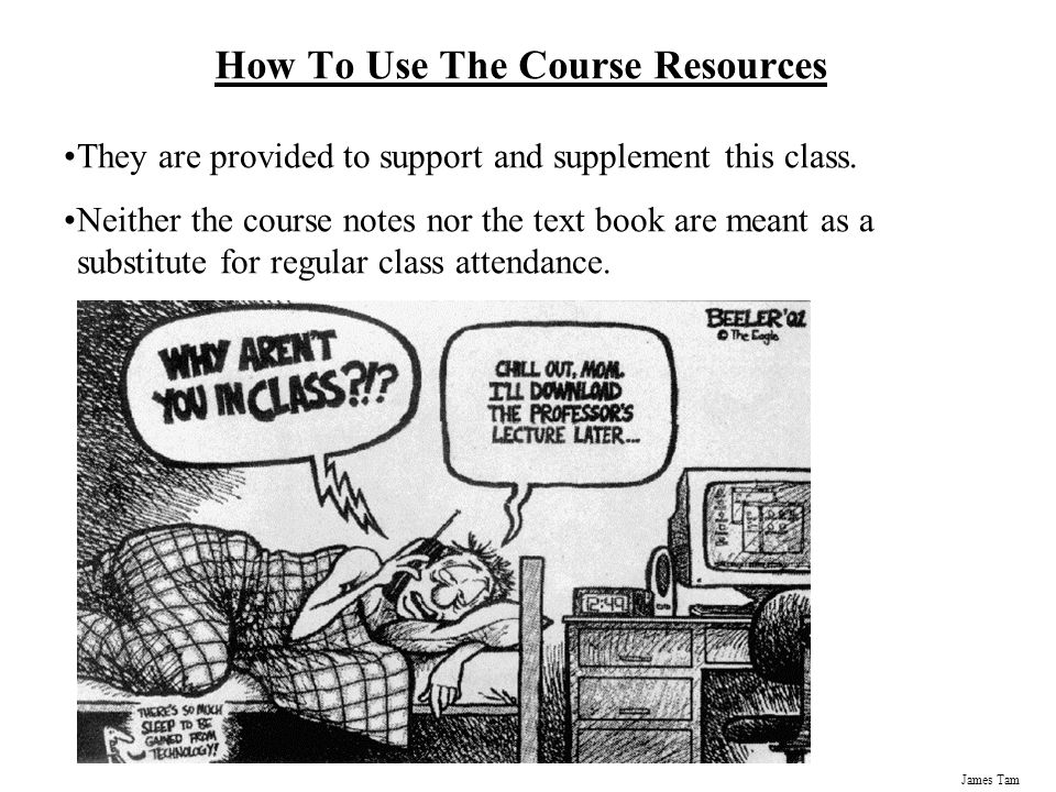 James Tam How To Use The Course Resources They are provided to support and supplement this class.