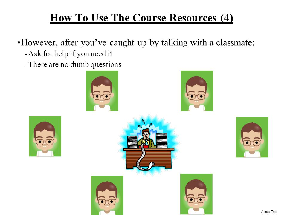 James Tam How To Use The Course Resources (4) However, after you've caught up by talking with a classmate: -Ask for help if you need it -There are no dumb questions