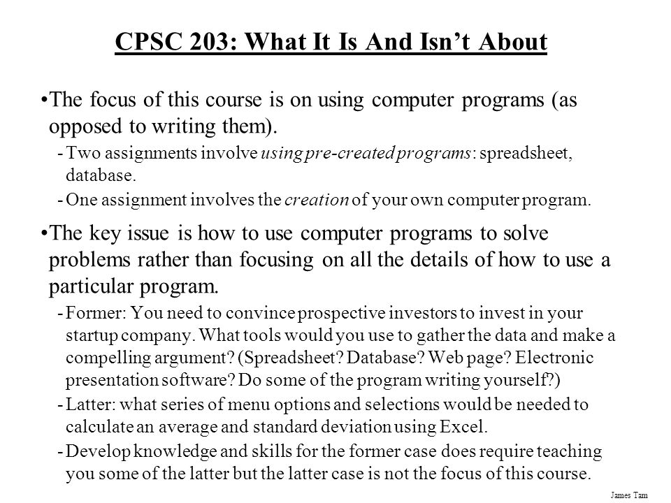 James Tam CPSC 203: What It Is And Isn't About The focus of this course is on using computer programs (as opposed to writing them).