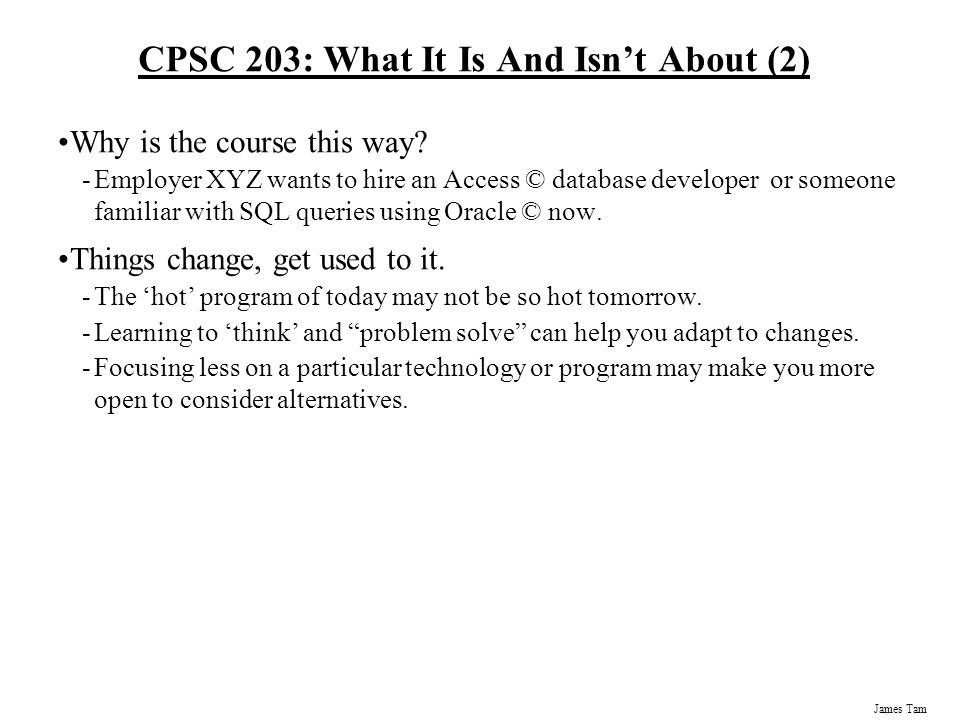 James Tam CPSC 203: What It Is And Isn't About The focus of this course is on using computer programs (as opposed to writing them). -Two assignments i