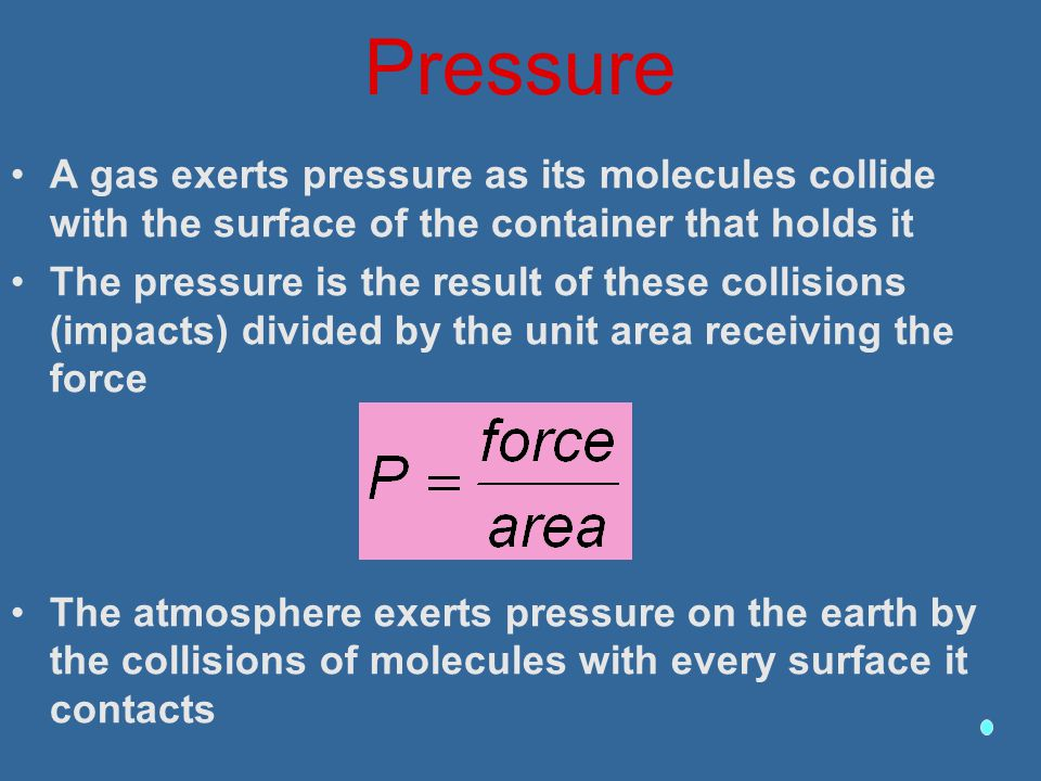 Pressure A gas exerts pressure as its molecules collide with the surface of the container that holds it The pressure is the result of these collisions