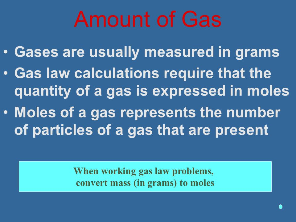 Amount of Gas Gases are usually measured in grams Gas law calculations require that the quantity of a gas is expressed in moles Moles of a gas represe