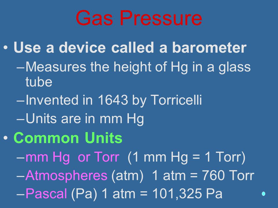 Gas Pressure Use a device called a barometer –Measures the height of Hg in a glass tube –Invented in 1643 by Torricelli –Units are in mm Hg Common Uni