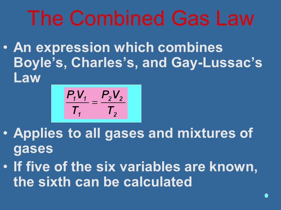 The Combined Gas Law An expression which combines Boyle's, Charles's, and Gay-Lussac's Law Applies to all gases and mixtures of gases If five of the s