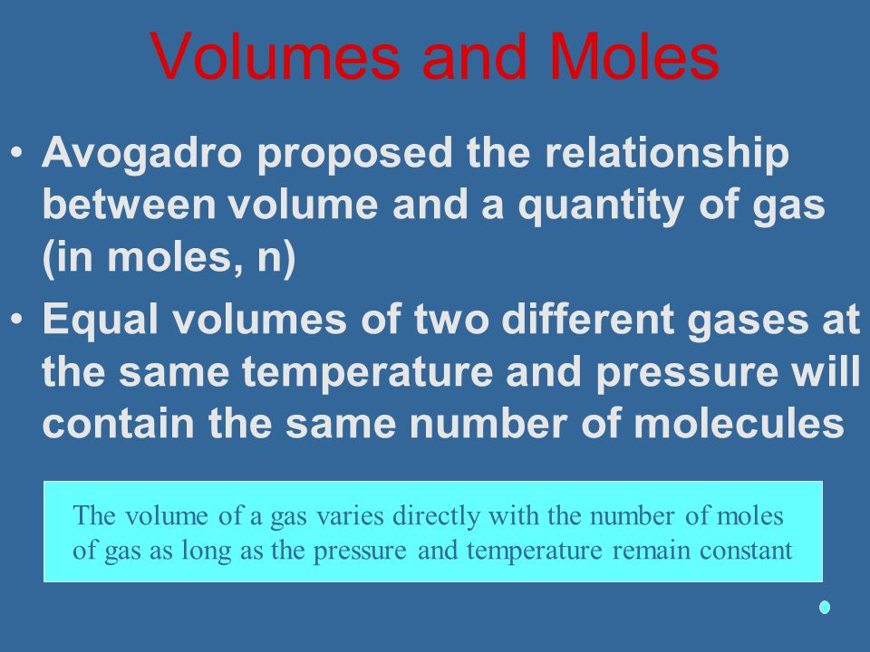 Volumes and Moles Avogadro proposed the relationship between volume and a quantity of gas (in moles, n) Equal volumes of two different gases at the sa