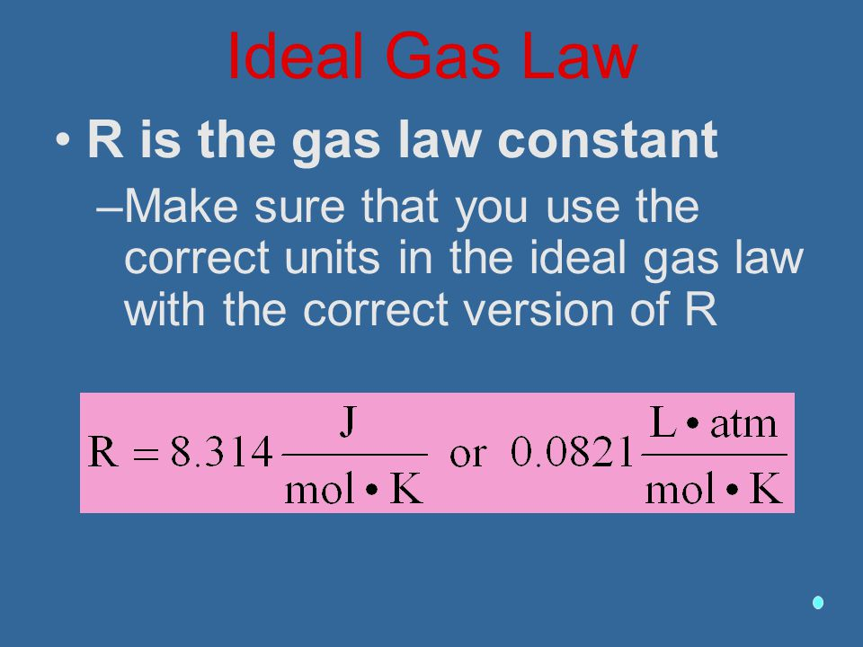 Ideal Gas Law R is the gas law constant –Make sure that you use the correct units in the ideal gas law with the correct version of R