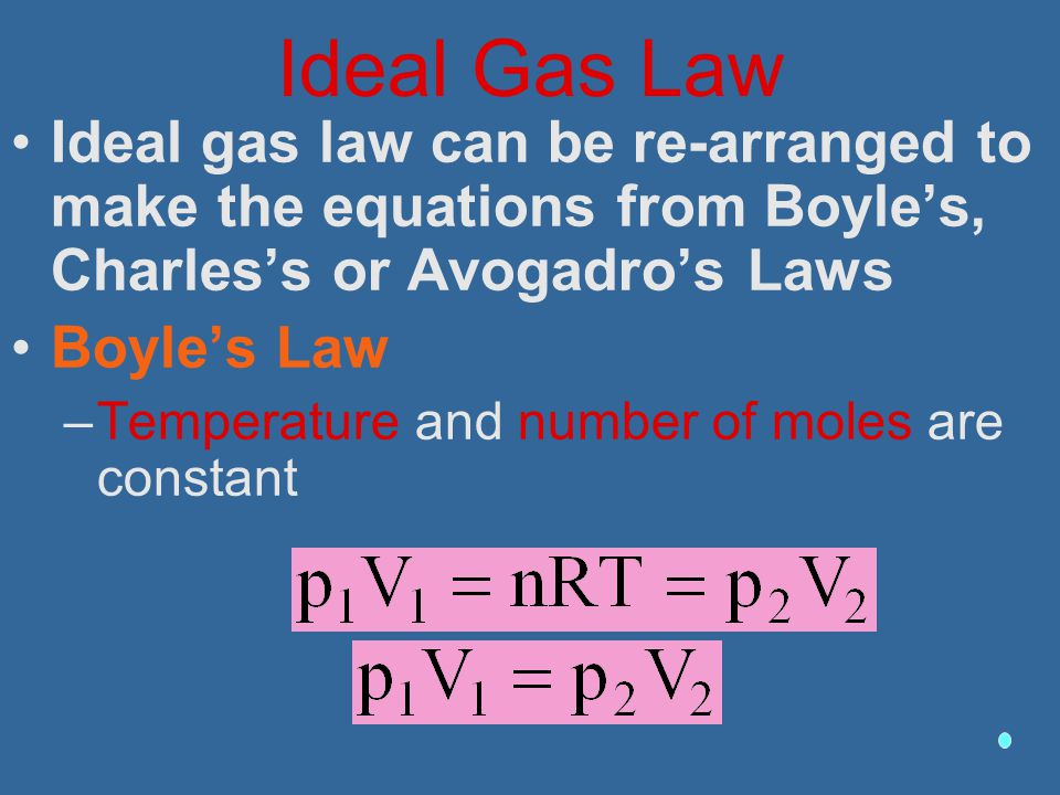 Ideal Gas Law Ideal gas law can be re-arranged to make the equations from Boyle's, Charles's or Avogadro's Laws Boyle's Law –Temperature and number of