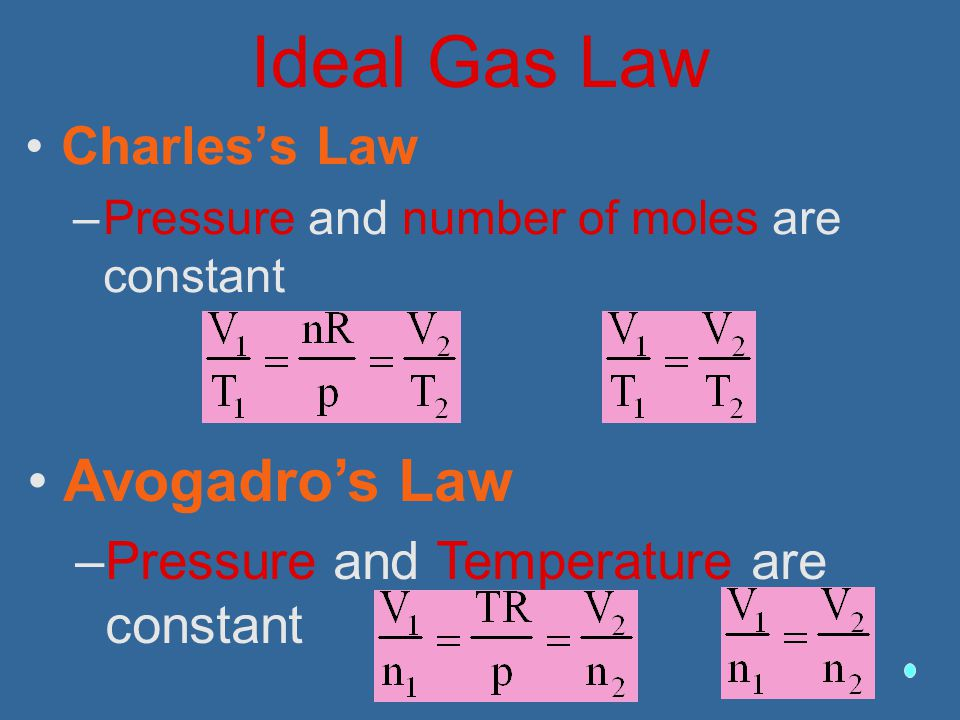 Ideal Gas Law Charles's Law –Pressure and number of moles are constant Avogadro's Law –Pressure and Temperature are constant