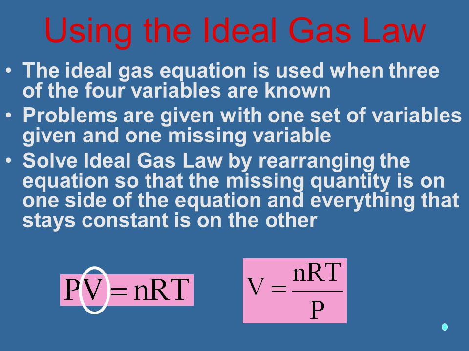 Using the Ideal Gas Law The ideal gas equation is used when three of the four variables are known Problems are given with one set of variables given a