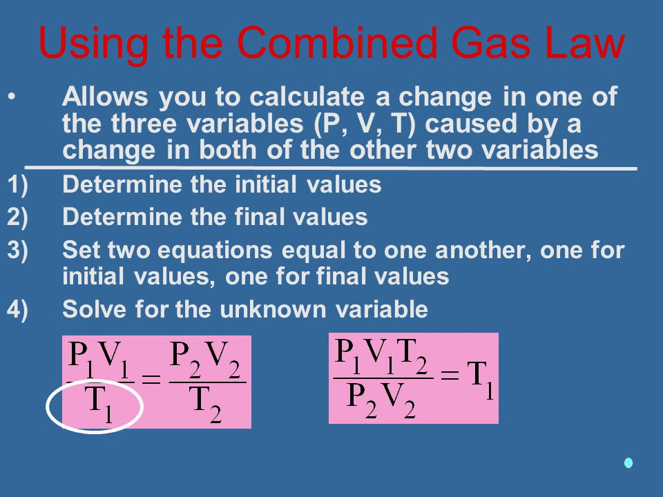 Using the Combined Gas Law Allows you to calculate a change in one of the three variables (P, V, T) caused by a change in both of the other two variab
