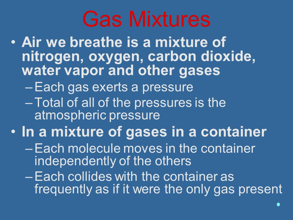 Gas Mixtures Air we breathe is a mixture of nitrogen, oxygen, carbon dioxide, water vapor and other gases –Each gas exerts a pressure –Total of all of