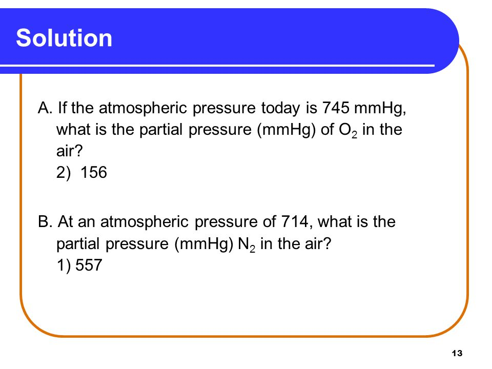 13 A. If the atmospheric pressure today is 745 mmHg, what is the partial pressure (mmHg) of O 2 in the air? 2) 156 B. At an atmospheric pressure of 71