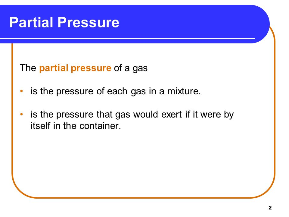 2 The partial pressure of a gas is the pressure of each gas in a mixture.