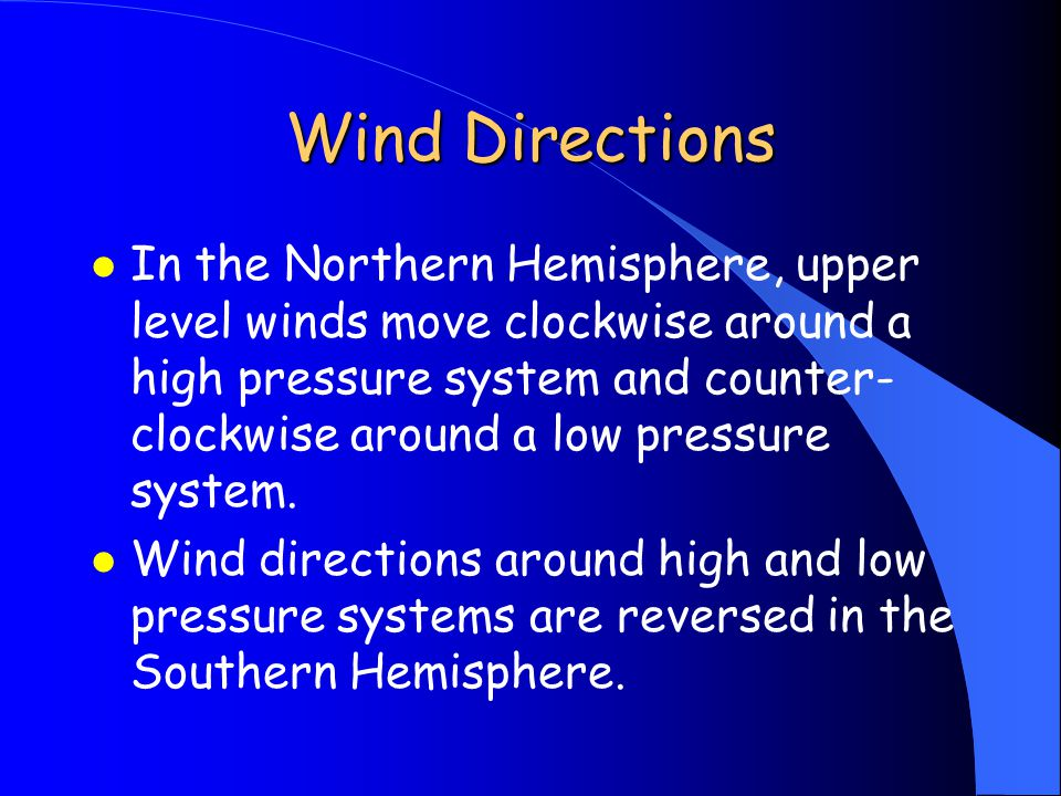 Wind Directions l In the Northern Hemisphere, upper level winds move clockwise around a high pressure system and counter- clockwise around a low pressure system.