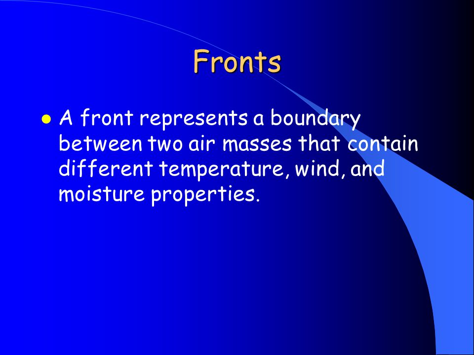Fronts l A front represents a boundary between two air masses that contain different temperature, wind, and moisture properties.