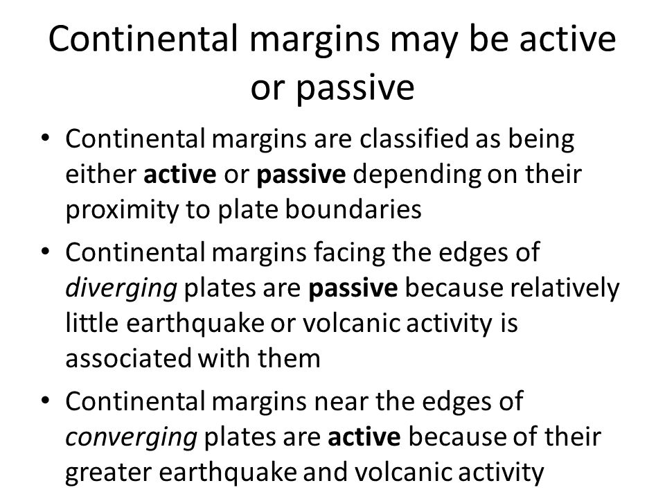 Continental margins may be active or passive Continental margins are classified as being either active or passive depending on their proximity to plate boundaries Continental margins facing the edges of diverging plates are passive because relatively little earthquake or volcanic activity is associated with them Continental margins near the edges of converging plates are active because of their greater earthquake and volcanic activity