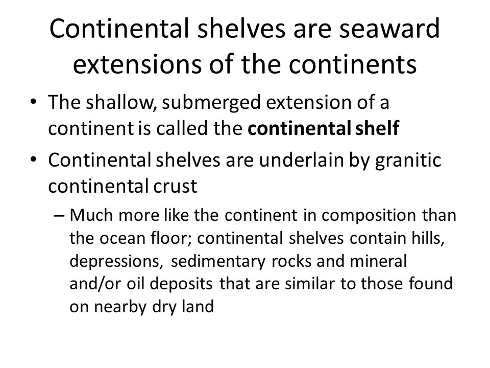 Continental shelves are seaward extensions of the continents The shallow, submerged extension of a continent is called the continental shelf Continental shelves are underlain by granitic continental crust – Much more like the continent in composition than the ocean floor; continental shelves contain hills, depressions, sedimentary rocks and mineral and/or oil deposits that are similar to those found on nearby dry land