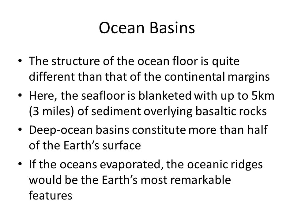 Ocean Basins The structure of the ocean floor is quite different than that of the continental margins Here, the seafloor is blanketed with up to 5km (3 miles) of sediment overlying basaltic rocks Deep-ocean basins constitute more than half of the Earth's surface If the oceans evaporated, the oceanic ridges would be the Earth's most remarkable features