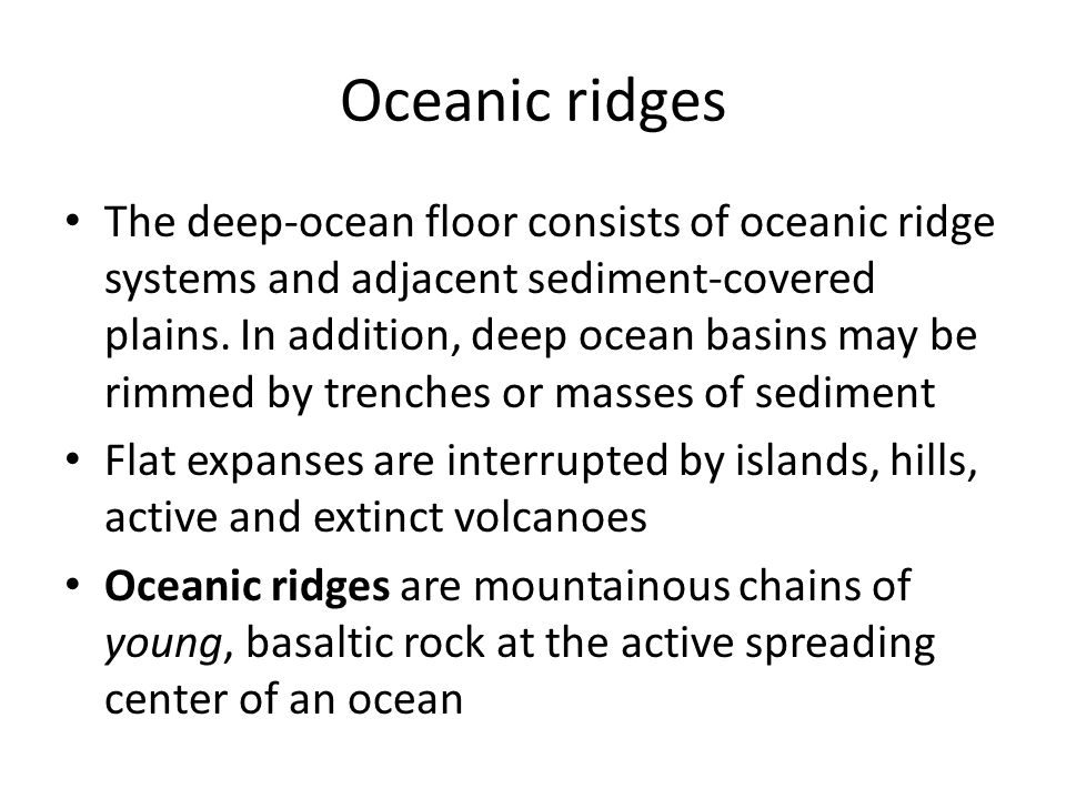 Oceanic ridges The deep-ocean floor consists of oceanic ridge systems and adjacent sediment-covered plains.
