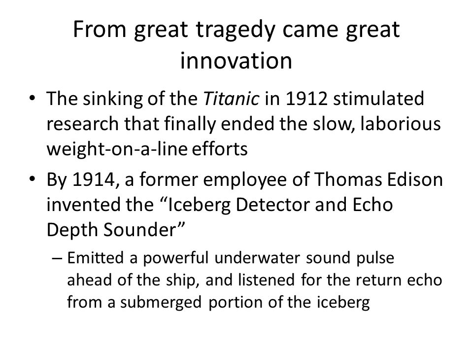 From great tragedy came great innovation The sinking of the Titanic in 1912 stimulated research that finally ended the slow, laborious weight-on-a-line efforts By 1914, a former employee of Thomas Edison invented the Iceberg Detector and Echo Depth Sounder – Emitted a powerful underwater sound pulse ahead of the ship, and listened for the return echo from a submerged portion of the iceberg