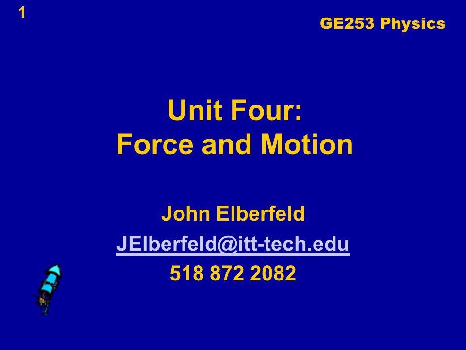 1 Unit Four: Force and Motion John Elberfeld JElberfeld@itt-tech.edu 518 872 2082 GE253 Physics