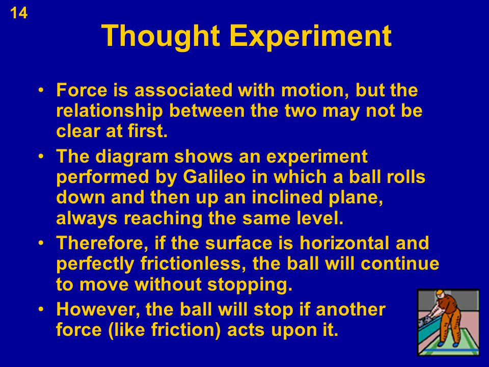 14 Thought Experiment Force is associated with motion, but the relationship between the two may not be clear at first. The diagram shows an experiment