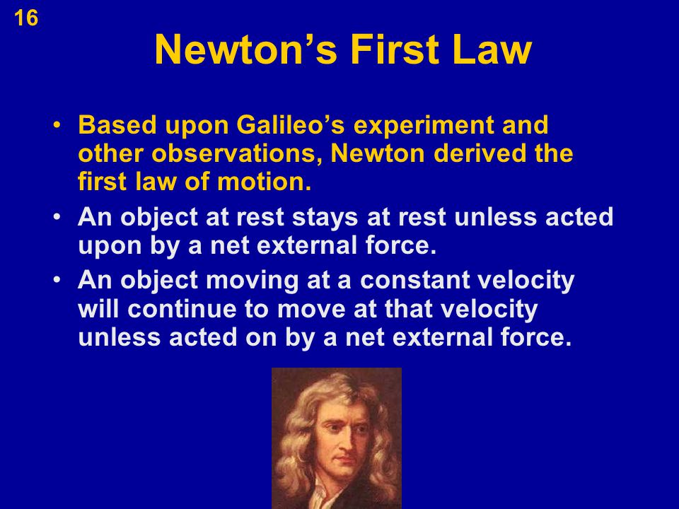 16 Newton's First Law Based upon Galileo's experiment and other observations, Newton derived the first law of motion. An object at rest stays at rest