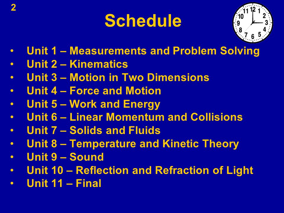 2 Schedule Unit 1 – Measurements and Problem Solving Unit 2 – Kinematics Unit 3 – Motion in Two Dimensions Unit 4 – Force and Motion Unit 5 – Work and