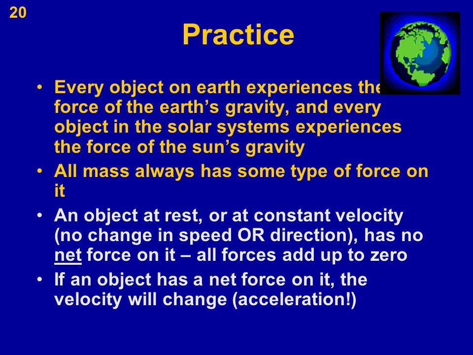 20 Practice Every object on earth experiences the force of the earth's gravity, and every object in the solar systems experiences the force of the sun