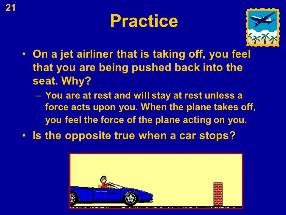 21 Practice On a jet airliner that is taking off, you feel that you are being pushed back into the seat. Why? –You are at rest and will stay at rest u