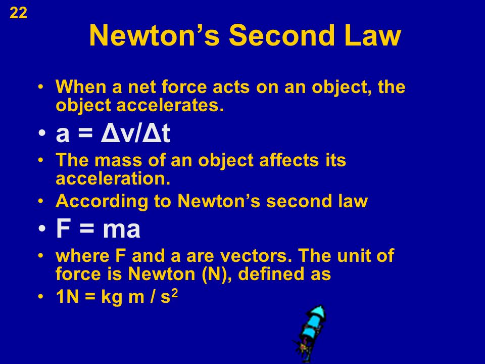 22 Newton's Second Law When a net force acts on an object, the object accelerates. a = Δv/Δt The mass of an object affects its acceleration. According