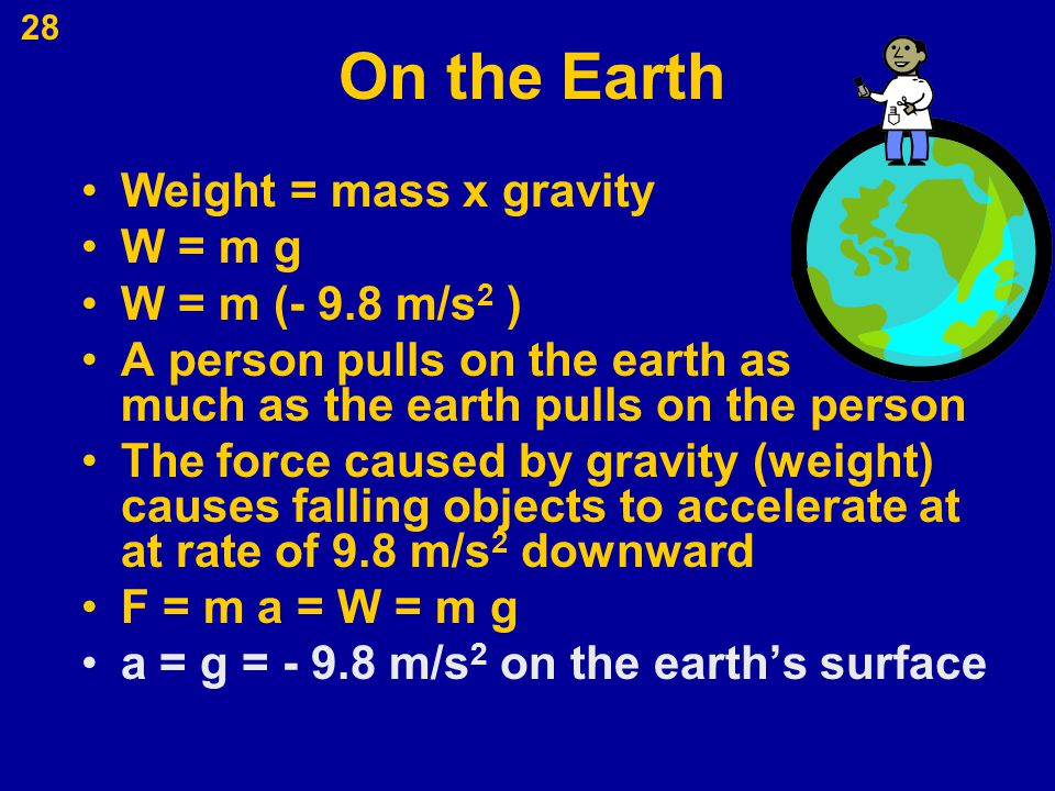 28 On the Earth Weight = mass x gravity W = m g W = m (- 9.8 m/s 2 ) A person pulls on the earth as much as the earth pulls on the person The force ca
