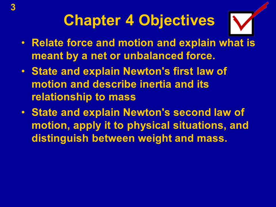 3 Chapter 4 Objectives Relate force and motion and explain what is meant by a net or unbalanced force. State and explain Newton's first law of motion