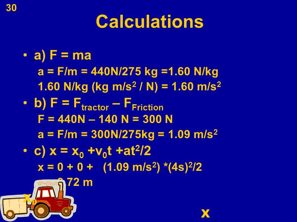 30 Calculations a) F = ma a = F/m = 440N/275 kg =1.60 N/kg 1.60 N/kg (kg m/s 2 / N) = 1.60 m/s 2 b) F = F tractor – F Friction F = 440N – 140 N = 300