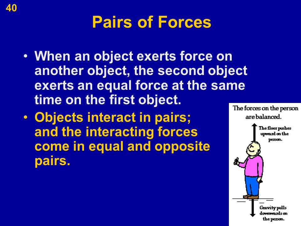 40 Pairs of Forces When an object exerts force on another object, the second object exerts an equal force at the same time on the first object. Object
