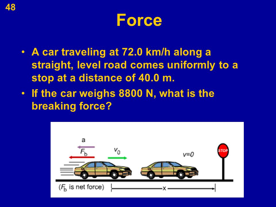48 Force A car traveling at 72.0 km/h along a straight, level road comes uniformly to a stop at a distance of 40.0 m. If the car weighs 8800 N, what i