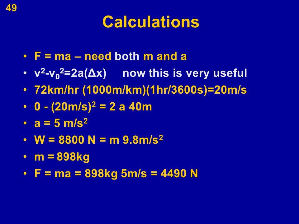 49 Calculations F = ma – need both m and a v 2 -v 0 2 =2a(Δx) now this is very useful 72km/hr (1000m/km)(1hr/3600s)=20m/s 0 - (20m/s) 2 = 2 a 40m a =