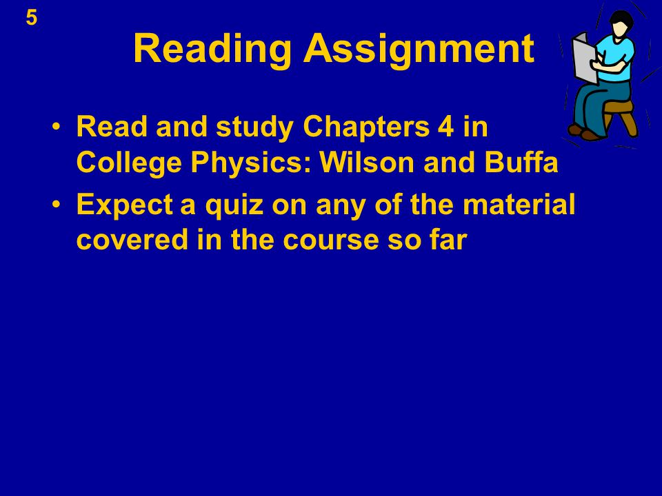 5 Reading Assignment Read and study Chapters 4 in College Physics: Wilson and Buffa Expect a quiz on any of the material covered in the course so far