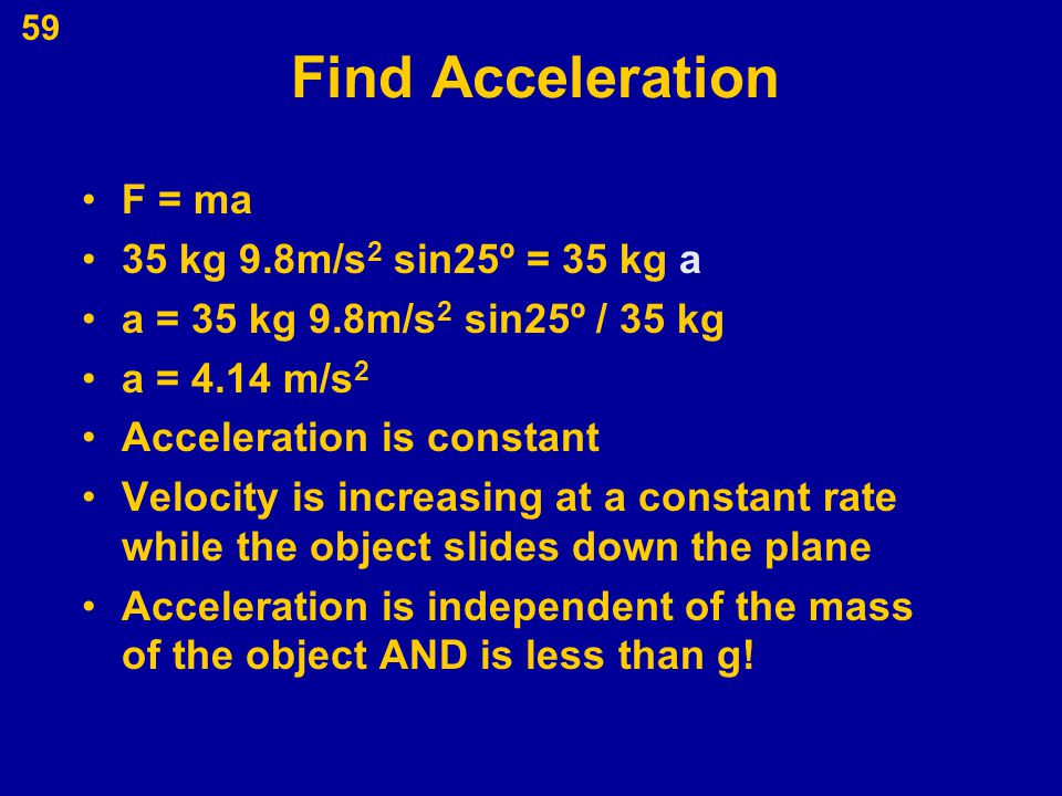 59 Find Acceleration F = ma 35 kg 9.8m/s 2 sin25º = 35 kg a a = 35 kg 9.8m/s 2 sin25º / 35 kg a = 4.14 m/s 2 Acceleration is constant Velocity is incr